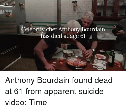 Suicide, Time, and Video: Celebritychef Anthony Bourdain  has died at age 61 A Anthony Bourdain found dead at 61 from apparent suicide  video: Time