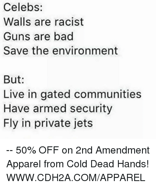 cold-dead-hands: Celebs:  Walls are racist  Guns are bad  Save the environment  But  Live in gated communities  Have armed security  Fly in private jets -- 50% OFF on 2nd Amendment Apparel from Cold Dead Hands! WWW.CDH2A.COM/APPAREL