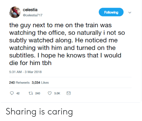 caring: celestia  Following  @celestia717  the guy next to me on the train was  watching the office, so naturally i not so  subtly watched along. He noticed me  watching with him and turned on the  subtitles. I hope he knows that I would  die for him tbh  5:31 AM -3 Mar 2018  240 Retweets 3,034 Likes  ti 240  42  3.0K Sharing is caring