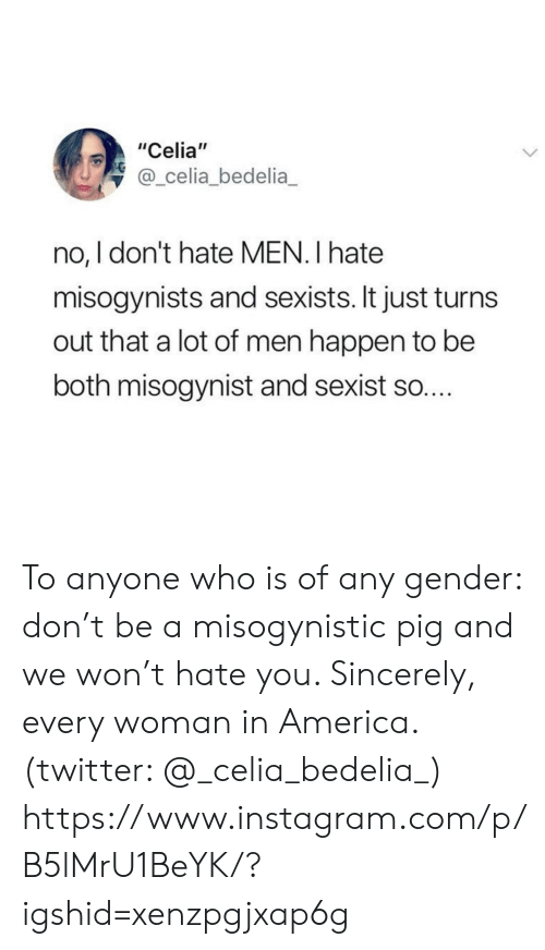 "sexist: ""Celia""  @_celia_bedelia  no, I don't hate MEN. I hate  misogynists and sexists. It just turn  out that a lot of men happen to be  both misogynist and sexist so.... To anyone who is of any gender: don't be a misogynistic pig and we won't hate you. Sincerely, every woman in America. (twitter: @_celia_bedelia_)  https://www.instagram.com/p/B5lMrU1BeYK/?igshid=xenzpgjxap6g"