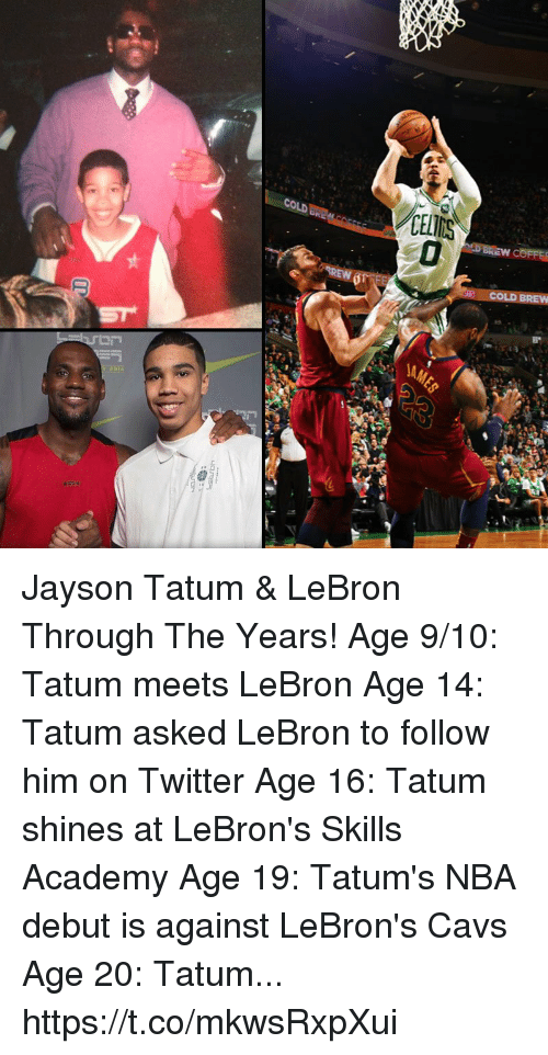 Cavs, Memes, and Nba: CELIMS  COLD BREW Jayson Tatum & LeBron Through The Years!  Age 9/10: Tatum meets LeBron Age 14: Tatum asked LeBron to follow him on Twitter Age 16: Tatum shines at LeBron's Skills Academy Age 19: Tatum's NBA debut is against LeBron's Cavs Age 20: Tatum... https://t.co/mkwsRxpXui