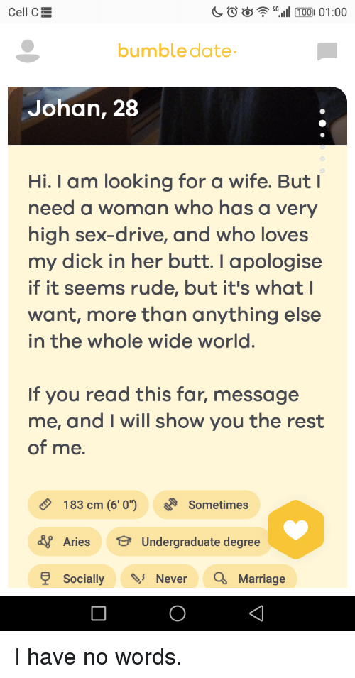 High Sex Drive: Cell CE  bumbledate  Johan, 28  Hi. I am looking for a wife. But I  need a woman who has a very  high sex-drive, and who loves  my dick in her butt.I apologise  if it seems rude, but it's what  want, more than anything else  in the whole wide world  If you read this far, message  me, and I will show you the rest  of me.  183 cm (6' 0)Sometimes  Aries Undergraduate degree  SociallyNever Marriage