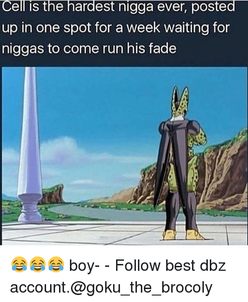 Memes, Faded, and 🤖: Cell is the hardest nigga ever, posted  up in one spot for a week waiting for  niggas to come run his fade 😂😂😂 boy- - Follow best dbz account.@goku_the_brocoly