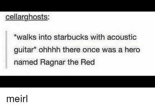 ragnar: cellarghosts  walks into starbucks with acoustic  guitar ohhhh there once was a hero  named Ragnar the Red meirl