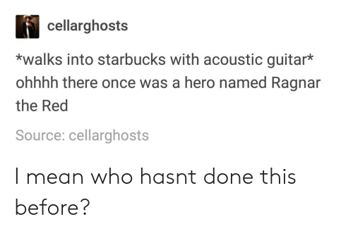 ragnar: cellarghosts  *walks into starbucks with acoustic guitar*  ohhhh there once was a hero named Ragnar  the Red  Source: cellarghosts I mean who hasnt done this before?