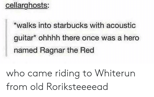 ragnar: cellarghosts:  *walks into starbucks with acoustic  guitar ohhhh there once was a hero  named Ragnar the Red  who came riding to Whiterun from old Roriksteeeead