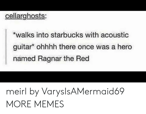 ragnar: cellarghosts  walks into starbucks with acoustic  guitar ohhhh there once was a hero  named Ragnar the Red meirl by VarysIsAMermaid69 MORE MEMES