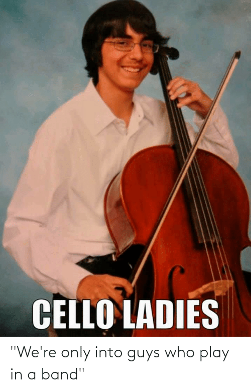 """cello: CELLO LADIES """"We're only into guys who play in a band"""""""