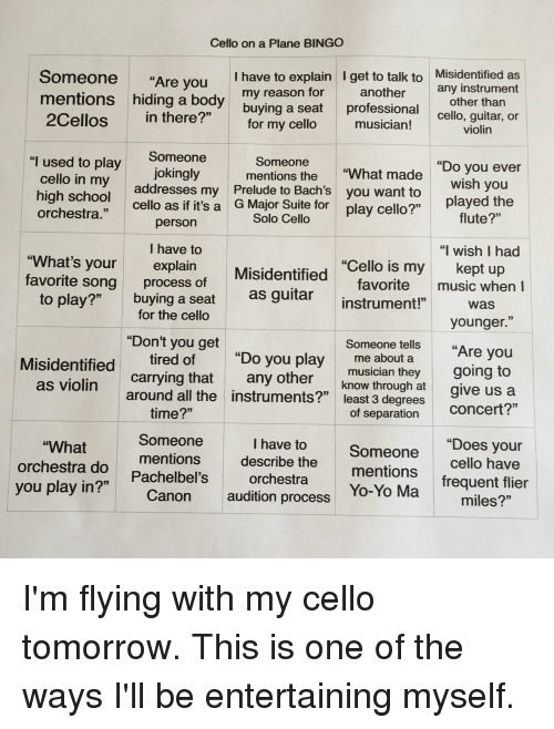 """playing cello: Cello on a Plane BINGO  Someone  I have to explain I get to talk to  Misidentified as  """"Are you  any instrument  mentions my reason for  another  other than  hiding a body  buying a seat  professional  2Cellos in there?""""  for my cello  musician!  cello, guitar, or  Violin  Someone  Someone  """"Do you ever  jokingly  mentions the  """"What made  addresses my Prelude to Bach's you want to  wish you  cello as if it's a  G Major Suite for  cello?""""  played the  play I used to play  cello in my  high school  orchestra  flute?""""  Solo Cello  person  I have to  """"I wish I had  """"What's your  """"Cello is my  kept up  explain  Misidentified  favorite song  process of  favorite music when I  buying a seat  as guitar  to play?  instrument!""""  Was  for the cello  33  younger  """"Don't you get  Someone tells  """"Are you  """"Do you play  me about a  Misidentified  tired of  going to  musician they  any other  carrying that  as violin  know through at  give us a  around all the instruments?""""  least 3 degrees  Concert?  time?""""  of separation  Someone  """"Does your  I have to  """"What  Someone  mentions  describe the  cello have  orchestra do  33  Pachelbel's  mentions  orchestra  frequent flier  you play in?  Yo-Yo Ma  Canon audition process  miles?"""""""