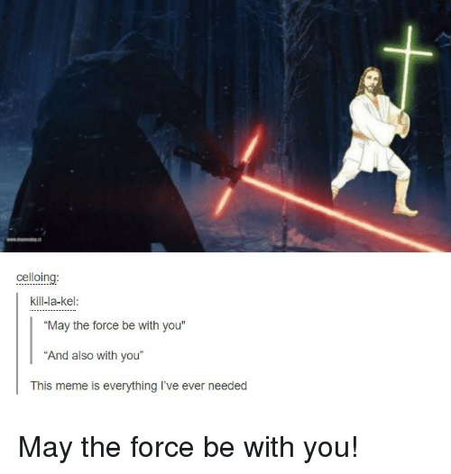 "Dank Christian: celloing  kill-la-kel:  ""May the force be with you""  ""And also with you""  This meme is everything I've ever needed May the force be with you!"