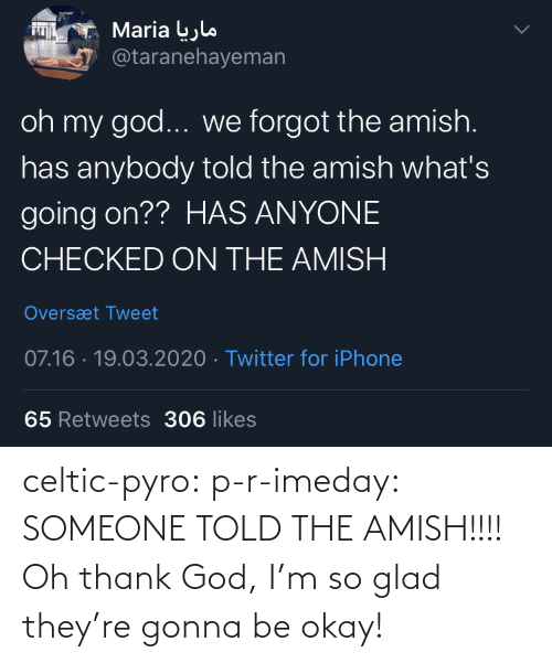 glad: celtic-pyro:  p-r-imeday:  SOMEONE TOLD THE AMISH!!!!  Oh thank God, I'm so glad they're gonna be okay!