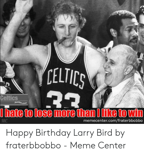 Fraterbbobbo: CELTICS  23  Celtics  boston.com  hate to lose more than Ilike to win  memecenter.com/fraterbbobbo  MC Happy Birthday Larry Bird by fraterbbobbo - Meme Center