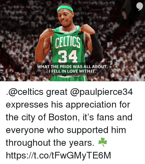 Love, Memes, and Boston: CELTICS  34  WHAT THE PRIDE WAS ALL ABOUT.  IFELL IN LOVE WITHIT. .@celtics great @paulpierce34 expresses his appreciation for the city of Boston, it's fans and everyone who supported him throughout the years. ☘️ https://t.co/tFwGMyTE6M