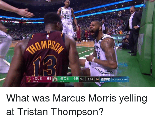 Finals, Celtics, and Tristan Thompson: CELTICS  42  BA FINALS  A2BOS  661 3rd| 5:14 24|ESFİİ BOS LEADS 1-01  4 CLE 69 What was Marcus Morris yelling at Tristan Thompson?