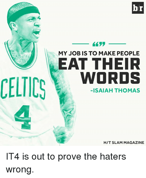 Celtics: CELTICS  br  MY JOB IS TO MAKE PEOPLE  EAT THEIR  WORDS  -ISAIAH THOMAS  HIT SLAM MAGAZINE IT4 is out to prove the haters wrong.