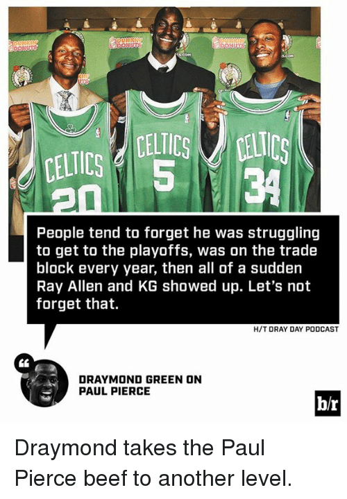 Beef, Draymond Green, and Paul Pierce: CELTICS d 5  CELTICS Ls  34  People tend to forget he was struggling  to get to the playoffs, was on the trade  block every year, then all of a sudden  Ray Allen and KG showed up. Let's not  forget that.  H/T DRAY DAY PODCAST  DRAYMOND GREEN ON  PAUL PIERCE  b/r Draymond takes the Paul Pierce beef to another level.
