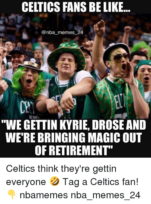 "Be Like, Memes, and Nba: CELTICS FANS BE LIKE..  @nba memes 24  CP  ""WE GETTIN KYRIE, DROSE AND  WE'RE BRINGING MAGIC OUT  OF RETIREMENT"" Celtics think they're gettin everyone 🤣 Tag a Celtics fan! 👇 nbamemes nba_memes_24"