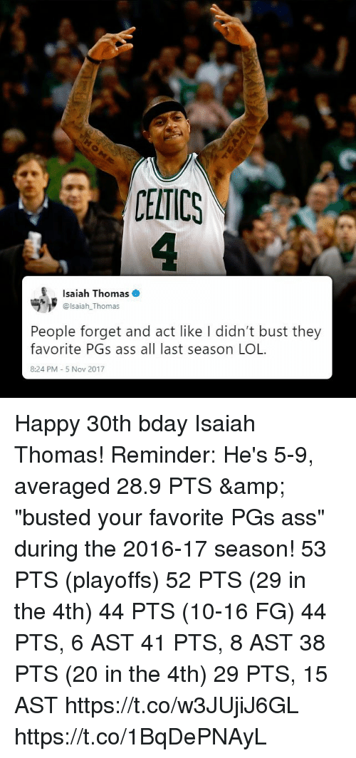 "isaiah: CELTICS  Isaiah Thomas  @lsaiah_Thomas  People forget and act like I didn't bust they  favorite PGs ass all last season LOL  8:24 PM 5 Nov 2017 Happy 30th bday Isaiah Thomas! Reminder: He's 5-9, averaged 28.9 PTS & ""busted your favorite PGs ass"" during the 2016-17 season!   53 PTS (playoffs) 52 PTS (29 in the 4th) 44 PTS (10-16 FG) 44 PTS, 6 AST 41 PTS, 8 AST 38 PTS (20 in the 4th) 29 PTS, 15 AST  https://t.co/w3JUjiJ6GL https://t.co/1BqDePNAyL"