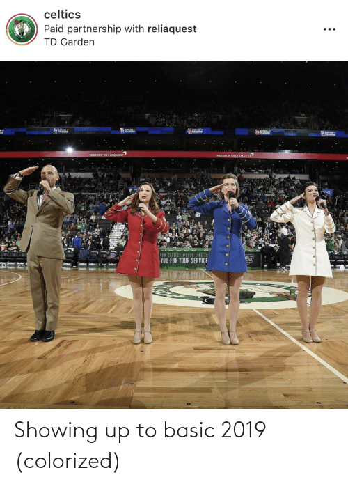 td garden: celtics  Paid partnership with reliaquest  TD Garden  PRESENTED BY RELIAQUEST  PRESENTED BT RELIAQUEST  TON CELTICS WOULD LIKE TO  OR  ERS  YOU FOR YOUR SERVICE Showing up to basic 2019 (colorized)