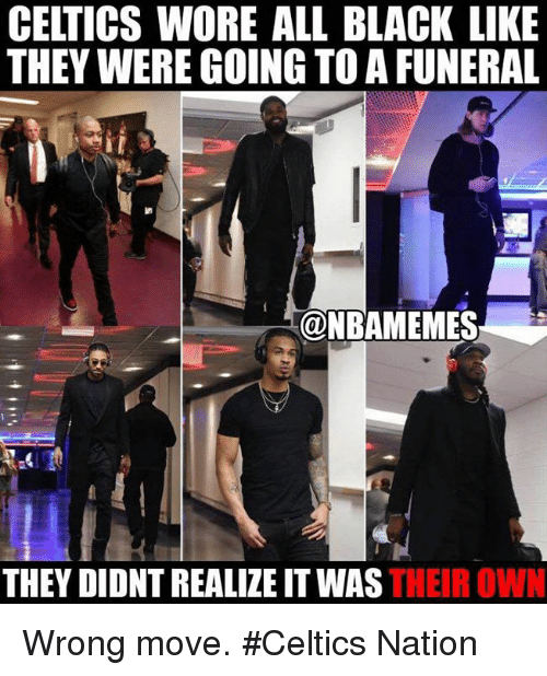 Nba, Black, and Celtics: CELTICS WORE ALL BLACK LIKE  THEY WERE GOING TO A FUNERAL  @NBAMEMES  THEY DIDNT REALIZE THEIR OWN Wrong move. #Celtics Nation