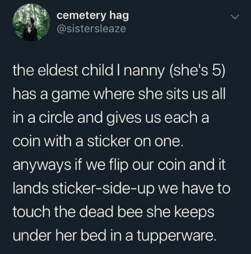 Game, Tupperware, and A Game: cemetery hag  @sistersleaze  the eldest child I nanny (she's 5)  has a game where she sits us all  in a circle and gives us each a  coin with a sticker on one.  anyways if we flip our coin and it  lands sticker-side-up we have to  touch the dead bee she keeps  under her bed in a tupperware.