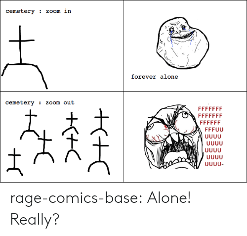 Uuuu: cemetery  zOom in  forever alone  cemetery  ZOom out  FFFFFFF  FFFFFFF  FFFFFF  FFFUU  UUUU  UUUU-  ++C  H rage-comics-base:  Alone! Really?