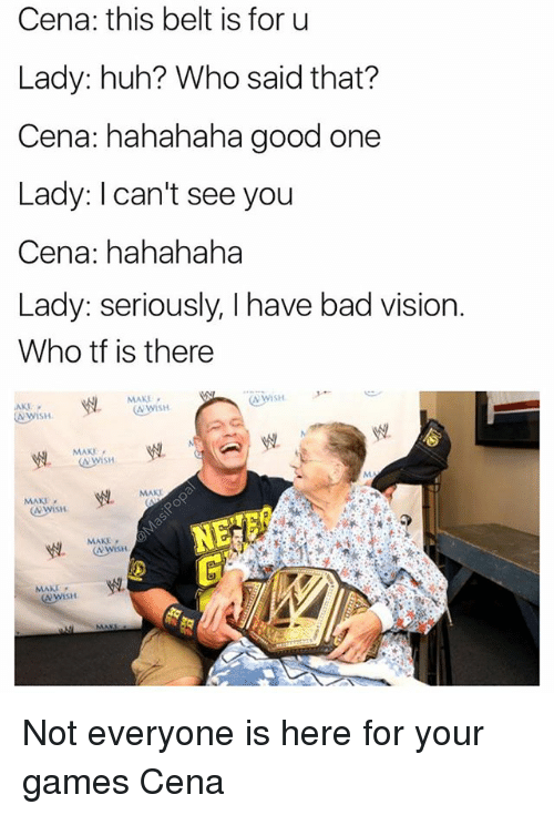 Bad, Funny, and Huh: Cena: this belt is for u  Lady: huh? Who said that?  Cena: hahahaha good one  Lady: I can't see you  Cena: hahahaha  Lady: seriously, I have bad vision  Who tf is there  AWISH  MAKE  MAKE  MAKI  Wish  MAKE  MAKE Not everyone is here for your games Cena