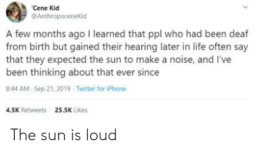Iphone 4: Cene Kid  @AnthropoceneKid  A few months ago I learned that ppl who had been deaf  from birth but gained their hearing later in life often say  that they expected the sun to make a noise, and I've  been thinking about that ever since  8:44 AM-Sep 21, 2019 Twitter for iPhone  4.5K Retweets  25.5K Likes The sun is loud