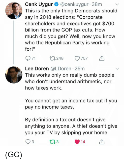 "Dumb, Memes, and Party: Cenk Uygur @cenkuygur 38m  This is the only thing Democrats should  say in 2018 elections: ""Corporate  shareholders and executives got $700  billion from the GOP tax cuts. How  much did you get? Well, now you know  who the Republican Party is working  for!""  971 t248 57 T  Lee Doren @LDoren 25m  This works only on really dumb people  who don't understand arithmetic, nor  how taxes work.  You cannot get an income tax cut if you  pay no income taxes.  By definition a tax cut doesn't give  anything to anyone. A thief doesn't give  you your TV by skipping your home  3  14 (GC)"