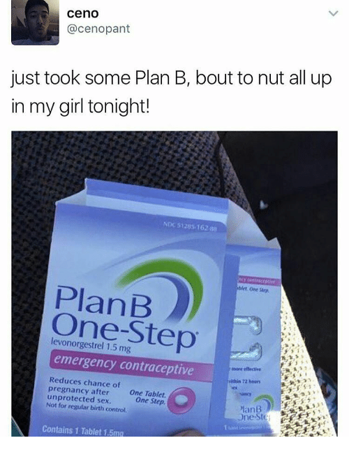 Memes, Plan B, and Tablet: ceno  acenopant  just took some Plan B, bout to nut all up  in my girl tonight!  NDc S125s 162 sa  PlanB  One-Step  emergency contraceptive  more effective  Reduces chance of  within mihen  pregnancy after  one Tablet.  unprotected sex.  regular birth control.  One Step.  PlanB  one  Contains 1 Tablet 1.5mg
