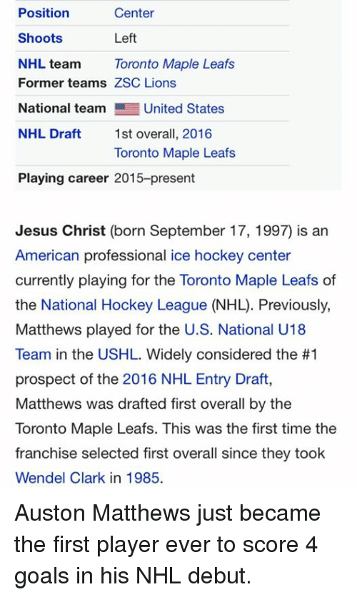 Auston Matthews: Center  Position  Left  Shoots  NHL team Toronto Maple Leafs  Former teams ZSC Lions  National team  United States  NHL Draft  1st overall, 2016  Toronto Maple Leafs  Playing career 2015-present  Jesus Christ (born September 17, 1997) is an  American professional ice hockey center  currently playing for the Toronto Maple Leafs of  Matthews played for the US. National U18  Team in the USHL. Widely considered the #1  prospect of the 2016 NHL Entry Draft,  Matthews was drafted first overall by the  Toronto Maple Leafs. This was the first time the  franchise selected first overall since they took  Wendel Clark in 1985. Auston Matthews just became the first player ever to score 4 goals in his NHL debut.