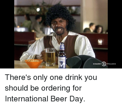 Beer, Dank, and International: CENTRAL AGHNo  CENTRAL (5 AGawo  3 There's only one drink you should be ordering for International Beer Day.