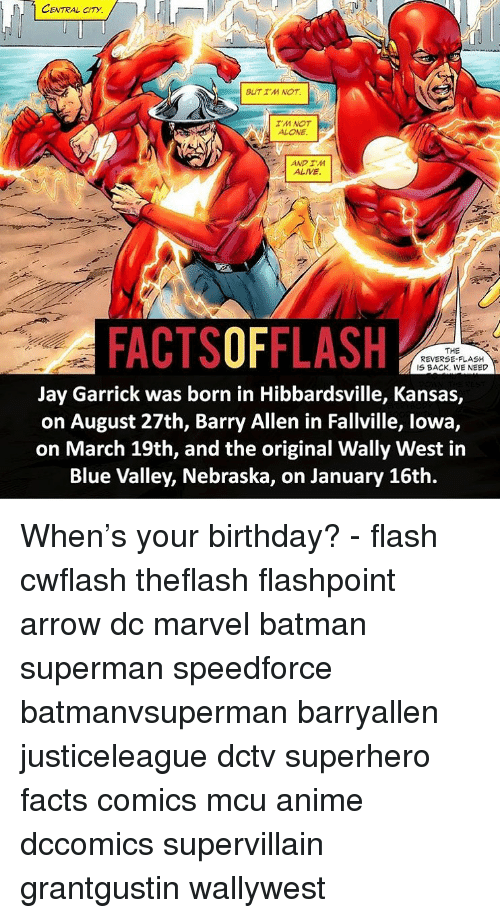 lowa: CENTRAL CITY  BUT I'M NOT.a  IM NOT  ALONE  AND IM  ALIVE  FACTSOFFLASH  THE  REVERSE-FLASH  IS BACK, WE NEED  Jay Garrick was born in Hibbardsville, Kansas,  on August 27th, Barry Allen in Fallville, lowa,  on March 19th, and the original Wally West in  Blue Valley, Nebraska, on January 16th. When's your birthday? - flash cwflash theflash flashpoint arrow dc marvel batman superman speedforce batmanvsuperman barryallen justiceleague dctv superhero facts comics mcu anime dccomics supervillain grantgustin wallywest