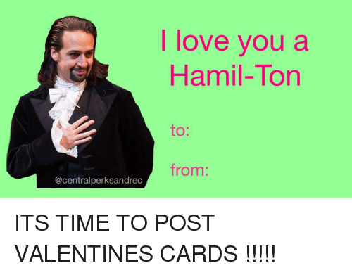 Memes, Valentine's Card, and 🤖: @centralperksandrec  I love you a  Hamil-Ton  from: ITS TIME TO POST VALENTINES CARDS !!!!!