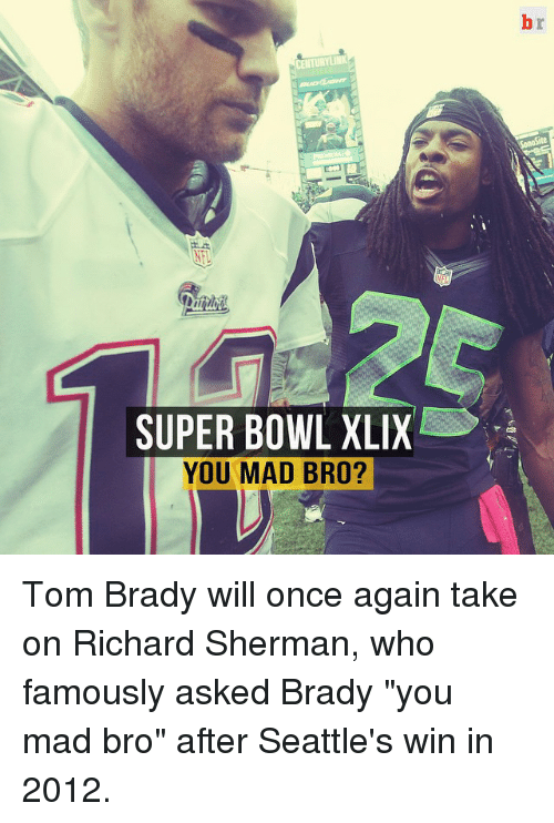 "Sherman: CENTURYLINK  SUPER BOWL XLIX  YOU MAD BRO? Tom Brady will once again take on Richard Sherman, who famously asked Brady ""you mad bro"" after Seattle's win in 2012."