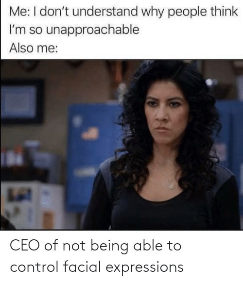 Not Being: CEO of not being able to control facial expressions