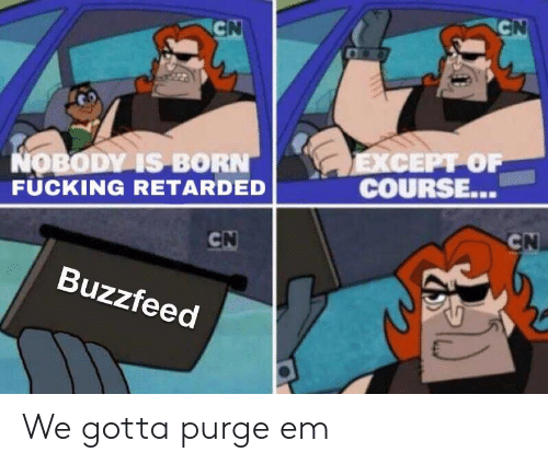 purge: CEPT OF  COURSE..  OBODV IS BORN  FUCKING RETARDED  İ-  Buzzfeed We gotta purge em