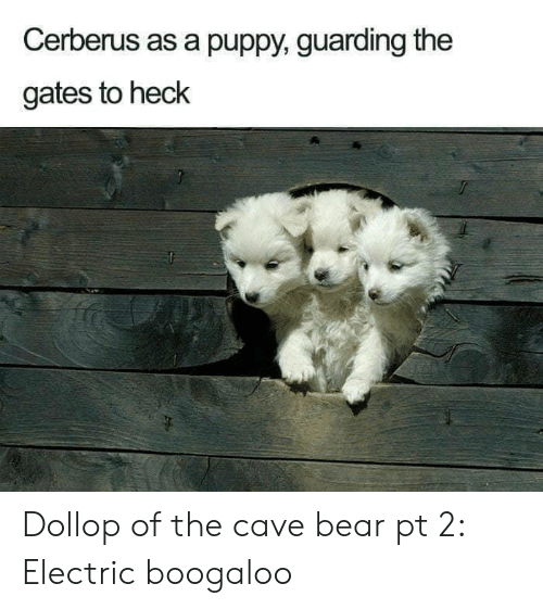 the cave: Cerberus as a puppy, guarding the  gates to heck Dollop of the cave bear pt 2: Electric boogaloo