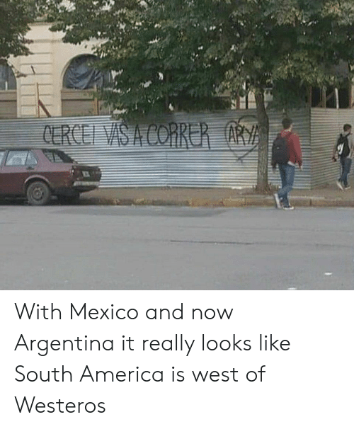 correr: CERCEI VAS A CORRER ARY With Mexico and now Argentina it really looks like South America is west of Westeros