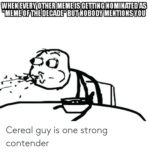 cereal guy: Cereal guy is one strong contender