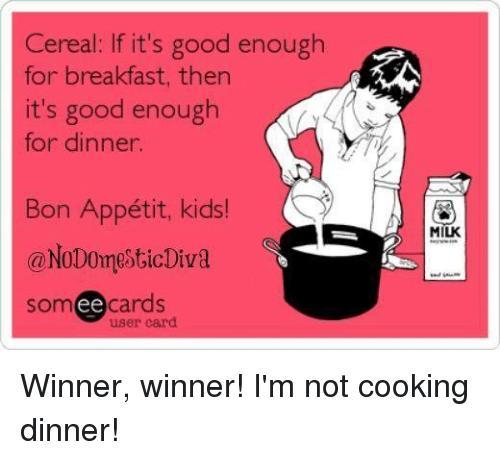Dank, Breakfast, and 🤖: Cereal: If it's good enough  for breakfast, then  it's good enough  for dinner.  Bon Appétit, kids!  A  MIUK  @No Domestic Diva  somee cards  user card Winner, winner! I'm not cooking dinner!