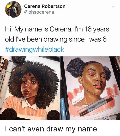 Memes, Old, and Been: Cerena Robertson  @ohsocerena  Hi! My name is Cerena, I'm 16 years  old I've been drawing since I was 6  I can't even draw my name