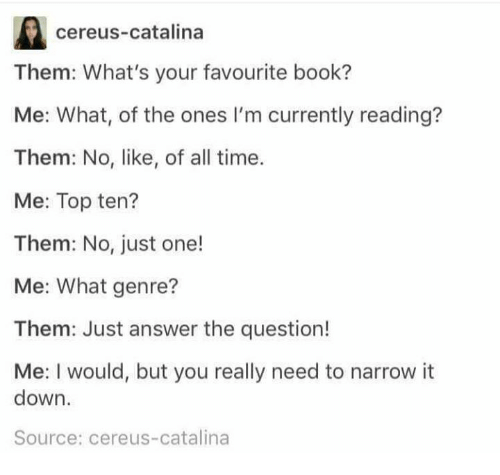 Just Answer The Question: cereus-catalina  Them: What's your favourite book?  Me: What, of the ones I'm currently reading?  Them: No, like, of all time.  Me: Top ten?  Them: No, just one!  Me: What genre?  Them: Just answer the question!  Me: I would, but you really need to narrow it  down.  Source: cereus-catalina