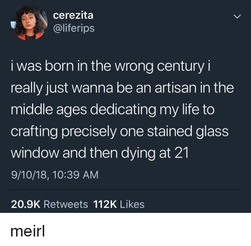 middle ages: cerezita  @liferips  i was born in the wrong century i  really just wanna be an artisan in the  middle ages dedicating my life to  crafting precisely one stained glass  window and then dying at 21  9/10/18, 10:39 AM  20.9K Retweets 112K Likes meirl