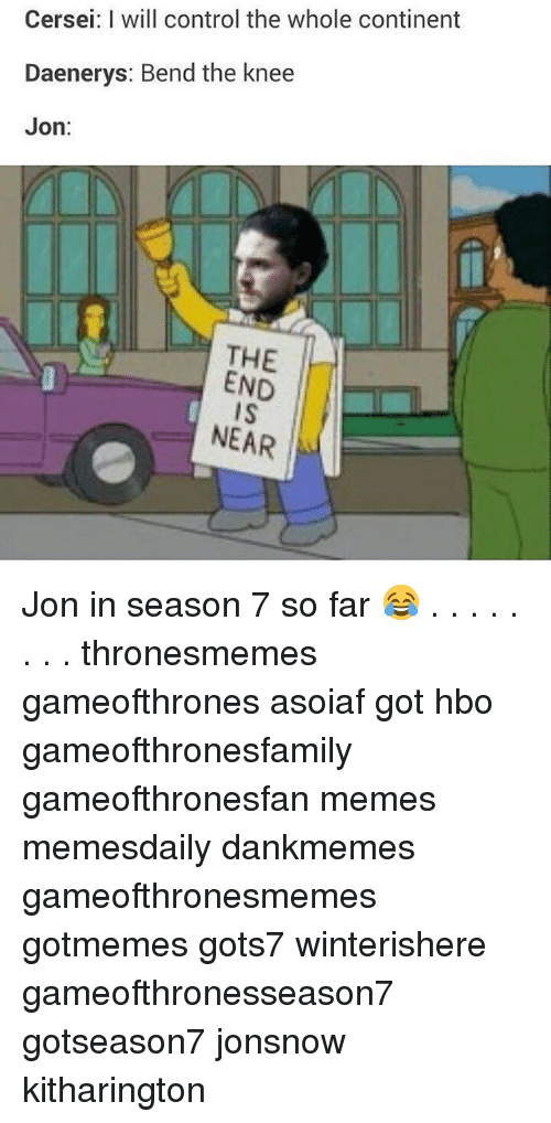 the end is near: Cersei: I will control the whole continent  Daenerys: Bend the knee  Jon:  THE  END  IS  NEAR Jon in season 7 so far 😂 . . . . . . . . thronesmemes gameofthrones asoiaf got hbo gameofthronesfamily gameofthronesfan memes memesdaily dankmemes gameofthronesmemes gotmemes gots7 winterishere gameofthronesseason7 gotseason7 jonsnow kitharington