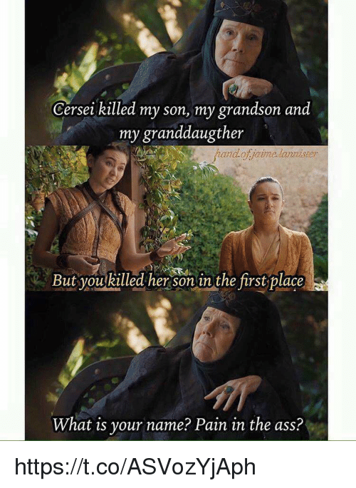 what is your name: Cersei killed my son, my grandson and  my granddaugther  But youkilled her son in the first place  What is your name? Pain in the ass? https://t.co/ASVozYjAph