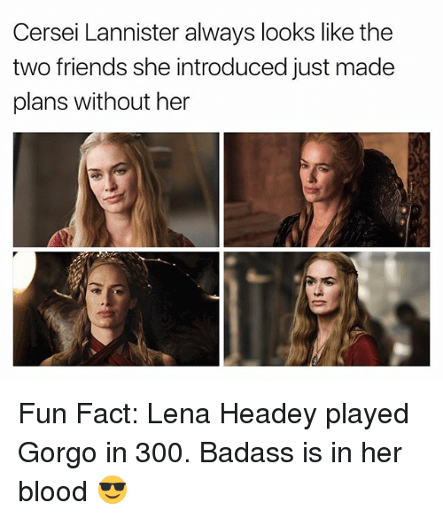 Lena Headey: Cersei Lannister always looks like the  two friends she introduced just made  plans without her Fun Fact: Lena Headey played Gorgo in 300. Badass is in her blood 😎