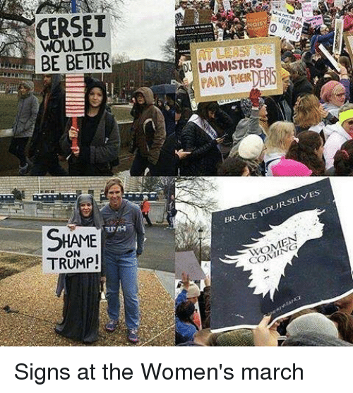 Women March: CERSEI  WOULD  BE BETTER  SHAME  TRUMP!  LANNISTERS  SELVES  BRACE  YDUR WOMEN Signs at the Women's march