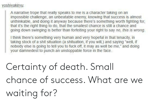 Certainty: Certainty of death. Small chance of success. What are we waiting for?