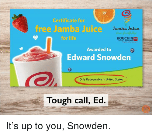 dank: Certificate for  free Jamba Juice  Jam ha juice  for life  HOUCHIN  Awarded to  Edward Snowden  Only Redeemable In United States  Tough call, Ed. It's up to you, Snowden.
